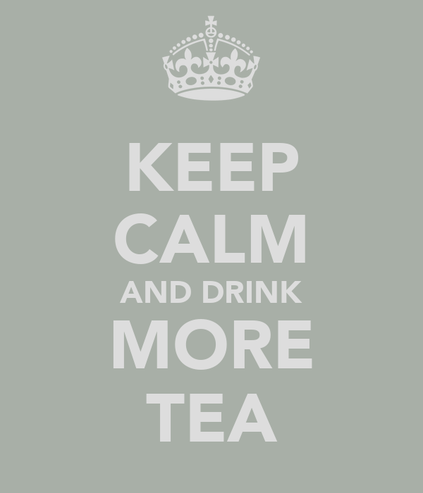KEEP CALM AND DRINK MORE TEA