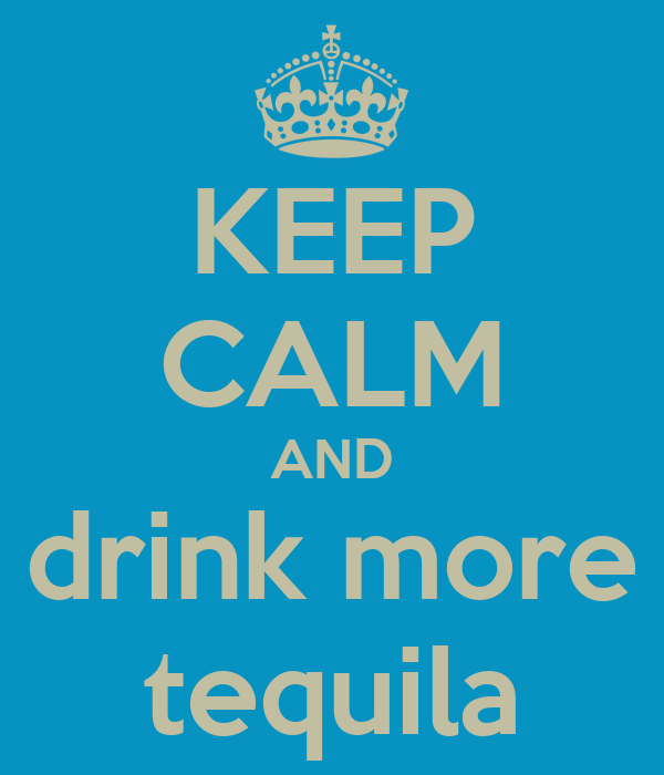 KEEP CALM AND drink more tequila