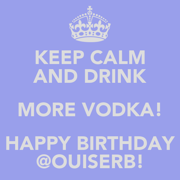 KEEP CALM AND DRINK MORE VODKA! HAPPY BIRTHDAY @OUISERB!