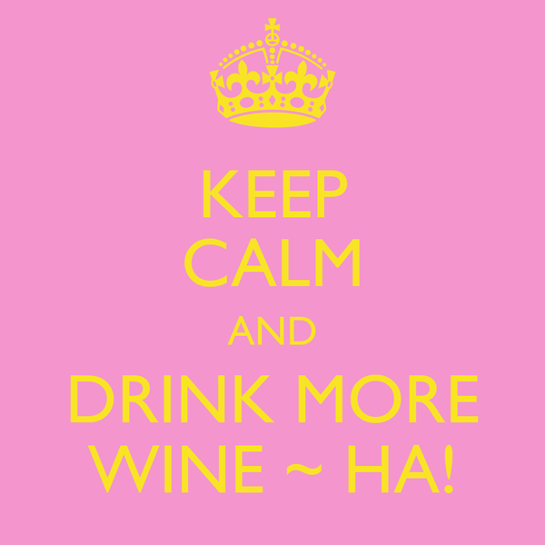 KEEP CALM AND DRINK MORE WINE ~ HA!