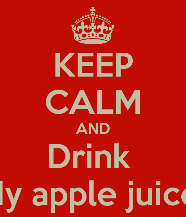KEEP CALM AND Drink  My apple juice