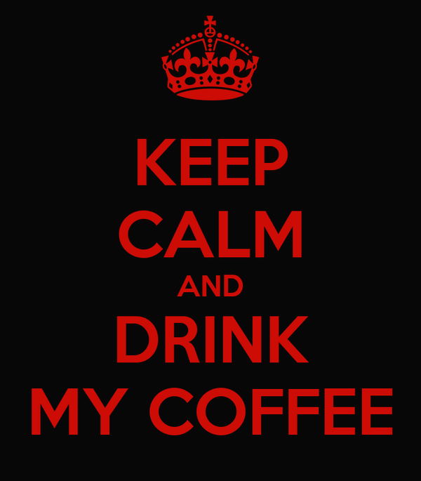 KEEP CALM AND DRINK MY COFFEE