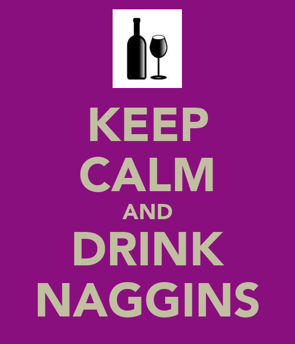 KEEP CALM AND DRINK NAGGINS