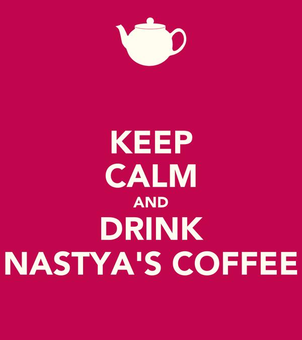 KEEP CALM AND DRINK NASTYA'S COFFEE