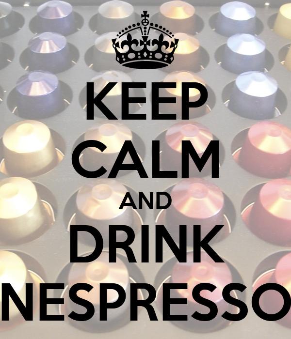KEEP CALM AND DRINK NESPRESSO