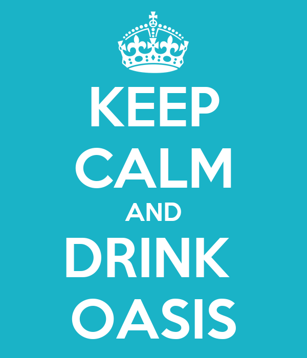 KEEP CALM AND DRINK  OASIS