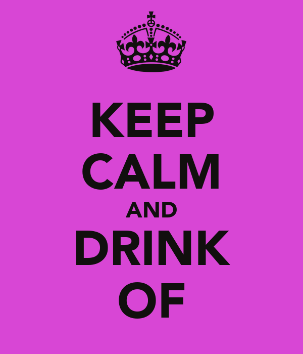 KEEP CALM AND DRINK OF