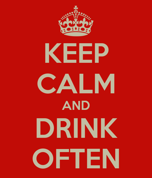 KEEP CALM AND DRINK OFTEN