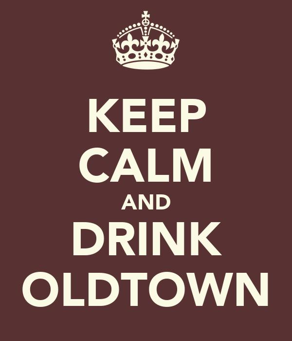 KEEP CALM AND DRINK OLDTOWN
