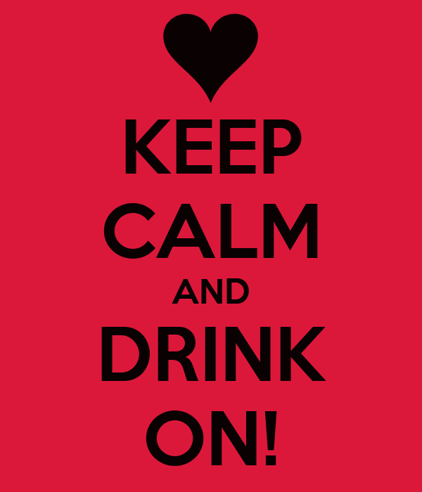 KEEP CALM AND DRINK ON!