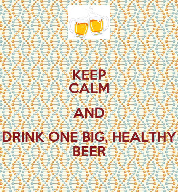 KEEP CALM AND DRINK ONE BIG, HEALTHY BEER