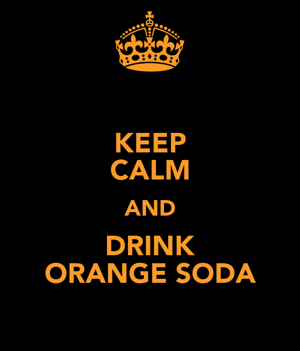 KEEP CALM AND DRINK ORANGE SODA