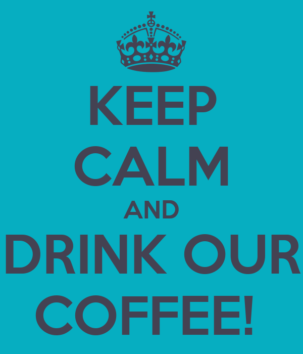 KEEP CALM AND DRINK OUR COFFEE!