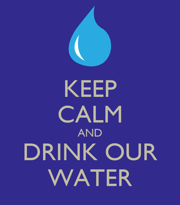KEEP CALM AND DRINK OUR WATER