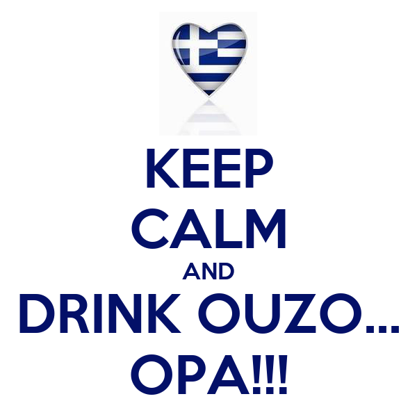 KEEP CALM AND DRINK OUZO... OPA!!!