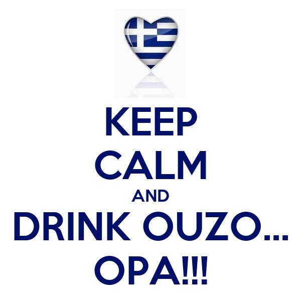 KEEP CALM AND DRINK OUZO... OPA!!!