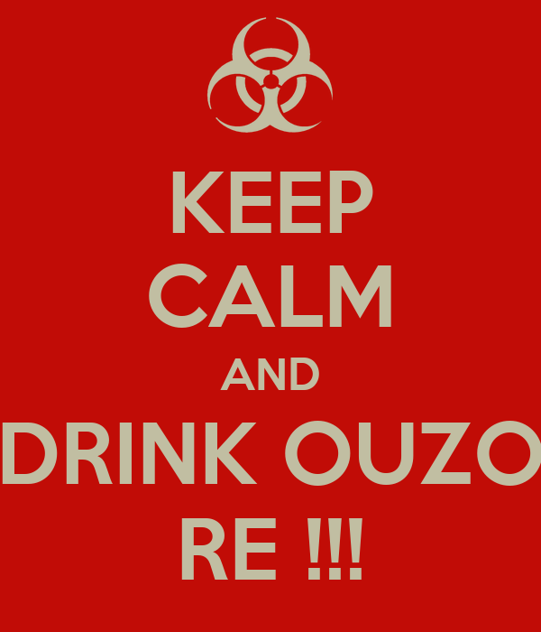 KEEP CALM AND DRINK OUZO RE !!!