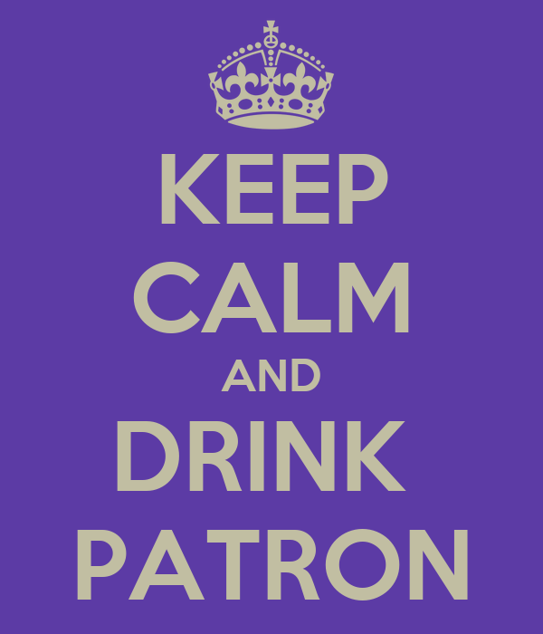 KEEP CALM AND DRINK  PATRON