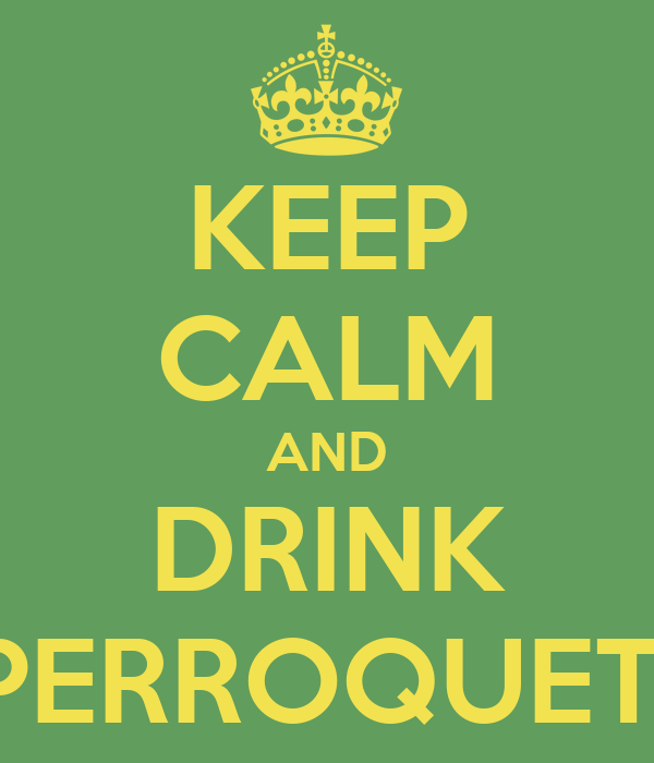 KEEP CALM AND DRINK PERROQUET