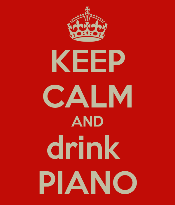 KEEP CALM AND drink  PIANO