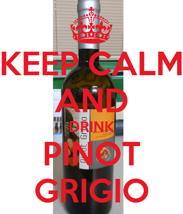 KEEP CALM AND DRINK PINOT GRIGIO