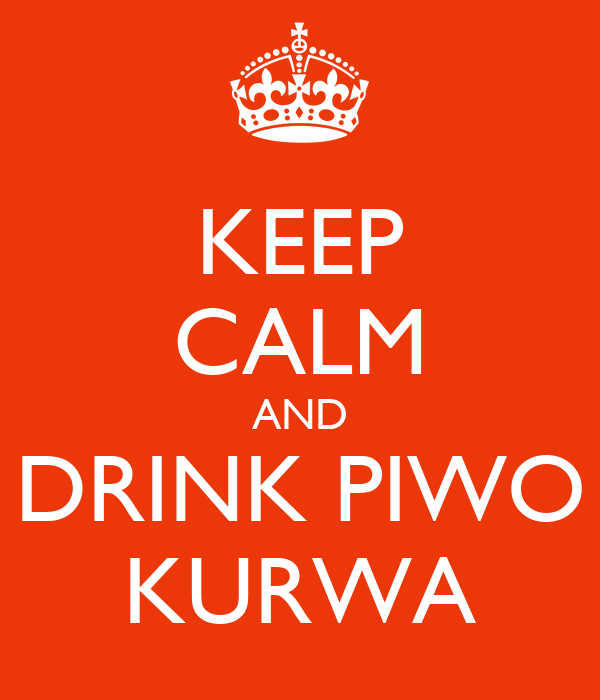 KEEP CALM AND DRINK PIWO KURWA