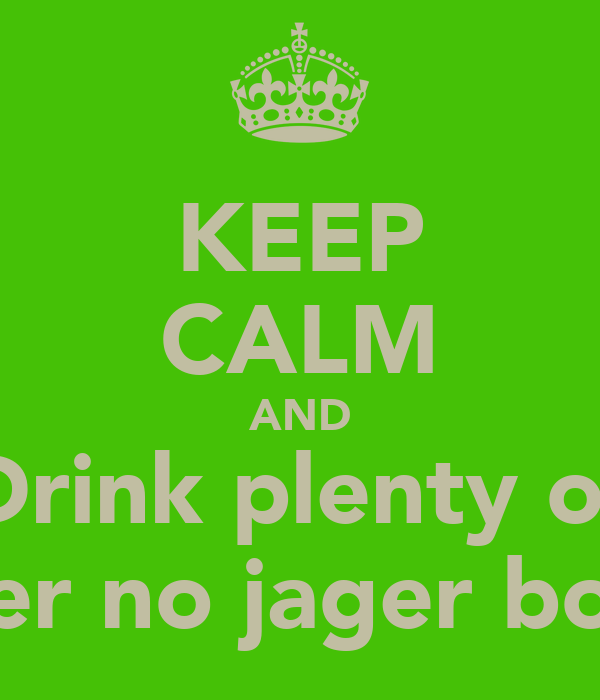 KEEP CALM AND Drink plenty of Water no jager bombs