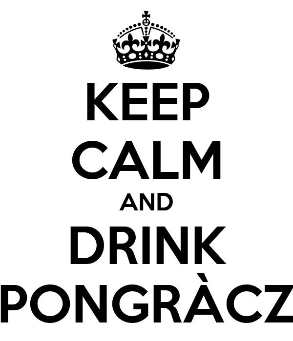 KEEP CALM AND DRINK PONGRÀCZ