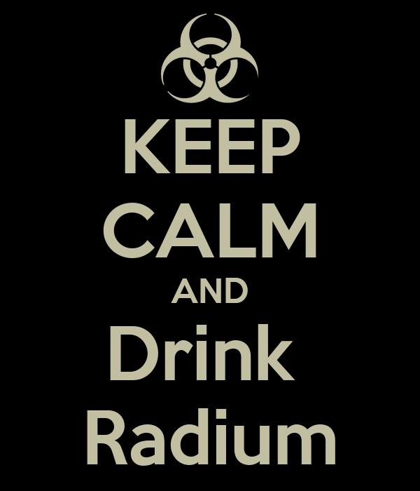 KEEP CALM AND Drink  Radium