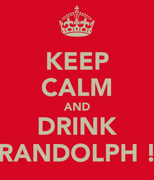 KEEP CALM AND DRINK RANDOLPH !