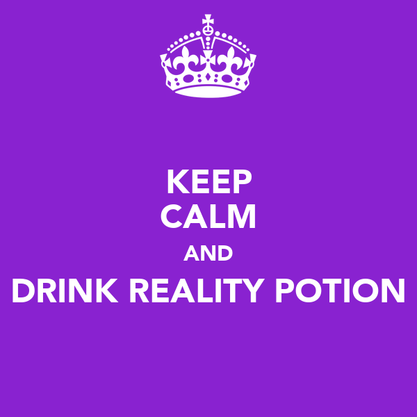 KEEP CALM AND DRINK REALITY POTION
