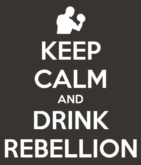 KEEP CALM AND DRINK REBELLION
