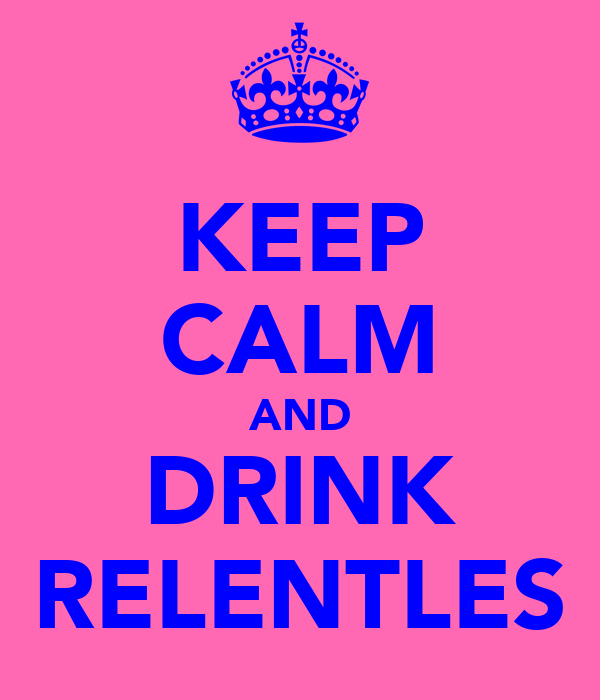 KEEP CALM AND DRINK RELENTLES