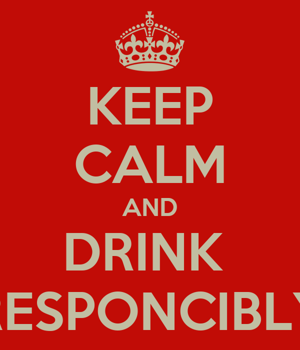 KEEP CALM AND DRINK  RESPONCIBLY