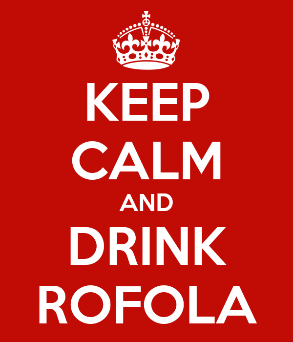 KEEP CALM AND DRINK ROFOLA