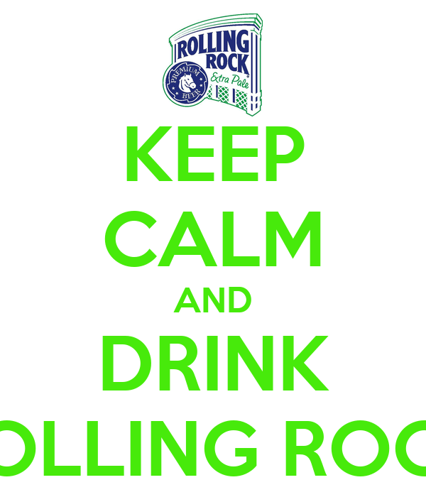 KEEP CALM AND DRINK ROLLING ROCK