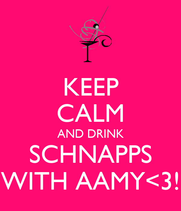 KEEP CALM AND DRINK SCHNAPPS WITH AAMY<3!