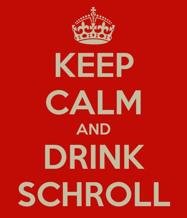 KEEP CALM AND DRINK SCHROLL