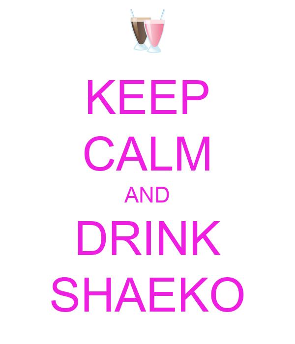KEEP CALM AND DRINK SHAEKO