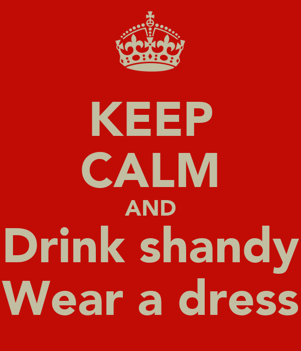 KEEP CALM AND Drink shandy Wear a dress