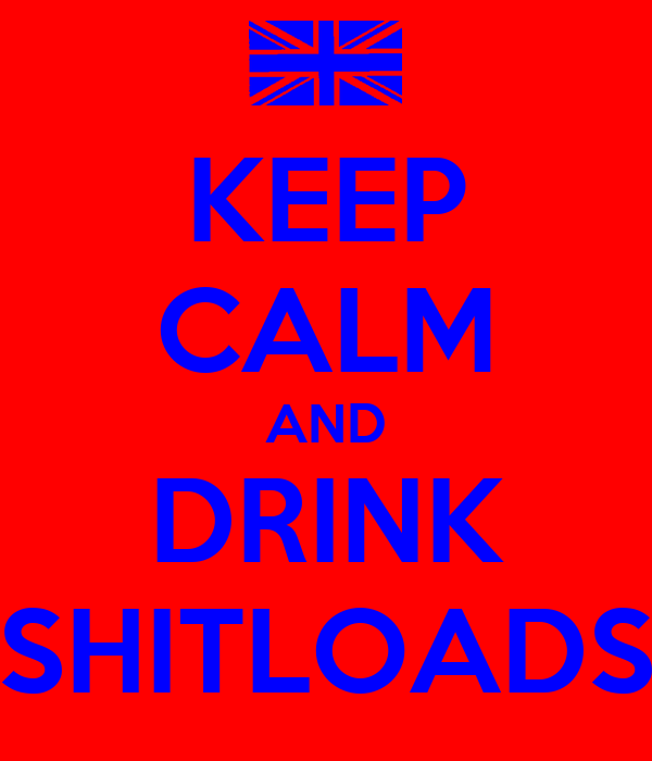KEEP CALM AND DRINK SHITLOADS