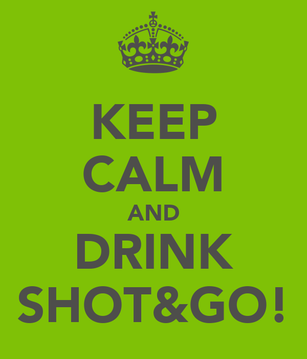 KEEP CALM AND DRINK SHOT&GO!