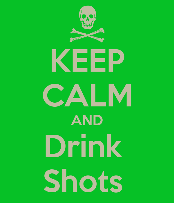 KEEP CALM AND Drink  Shots