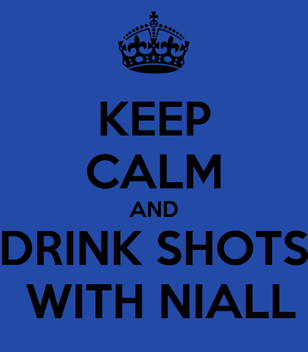 KEEP CALM AND DRINK SHOTS  WITH NIALL