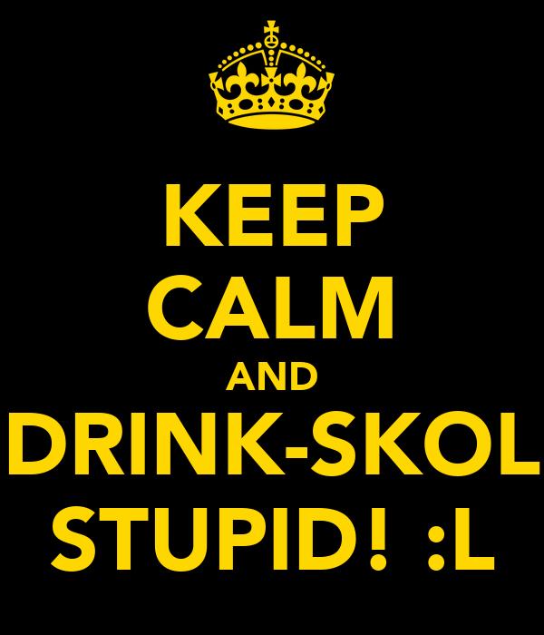 KEEP CALM AND DRINK-SKOL STUPID! :L