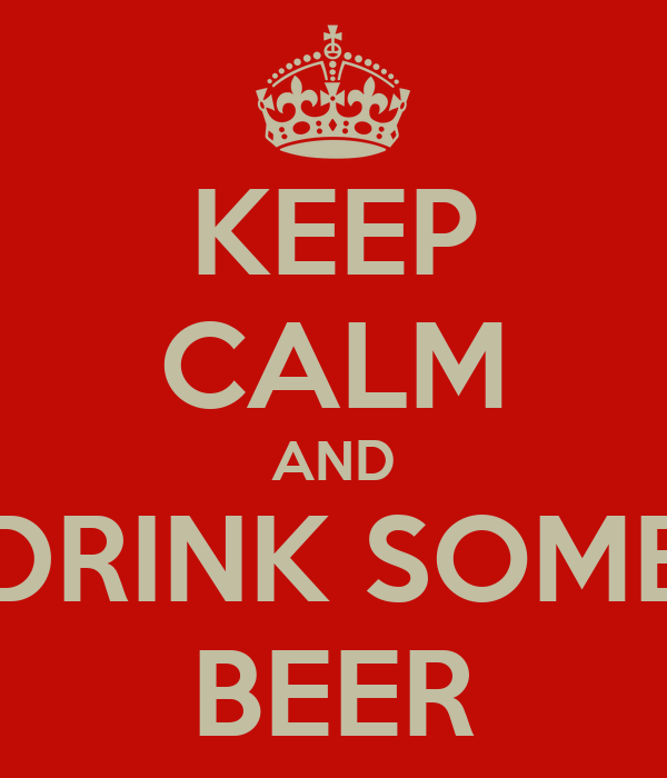 KEEP CALM AND DRINK SOME BEER
