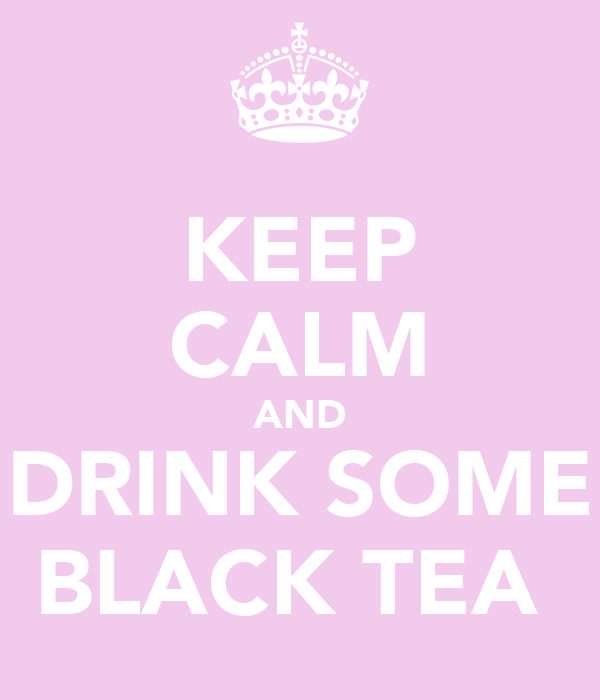 KEEP CALM AND DRINK SOME BLACK TEA