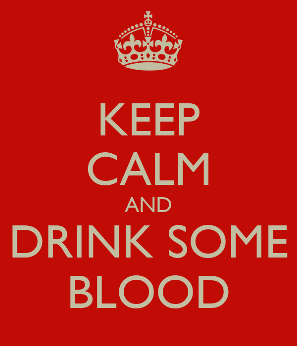 KEEP CALM AND DRINK SOME BLOOD