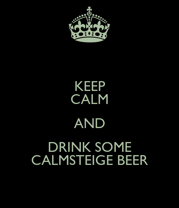 KEEP CALM AND DRINK SOME CALMSTEIGE BEER