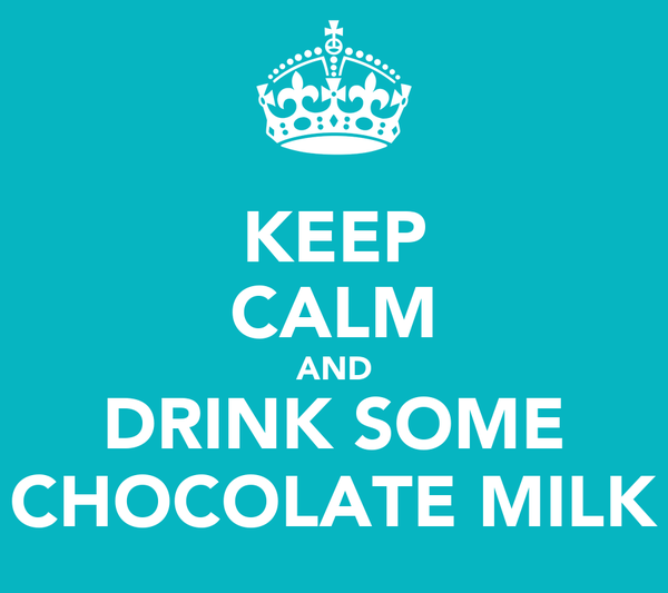 KEEP CALM AND DRINK SOME CHOCOLATE MILK